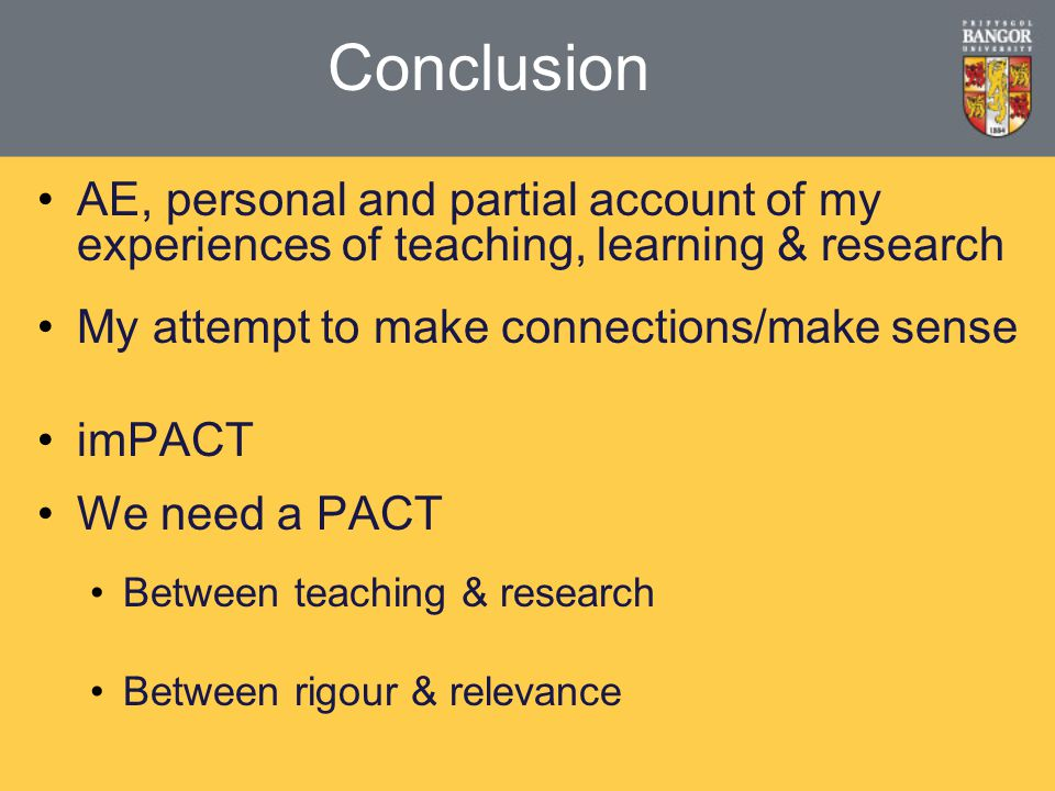 Conclusion AE, personal and partial account of my experiences of teaching, learning & research My attempt to make connections/make sense imPACT We need a PACT Between teaching & research Between rigour & relevance