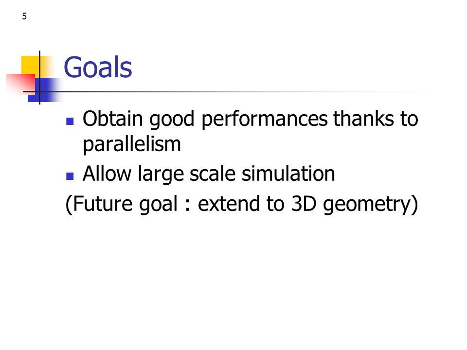 5 Goals Obtain good performances thanks to parallelism Allow large scale simulation (Future goal : extend to 3D geometry)