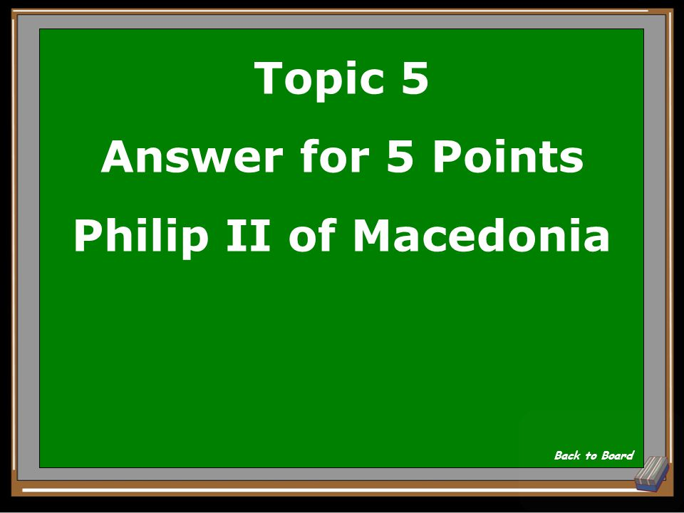 Topic 5 Question for 5 Points Who was Alexander the Great's Father Show Answer