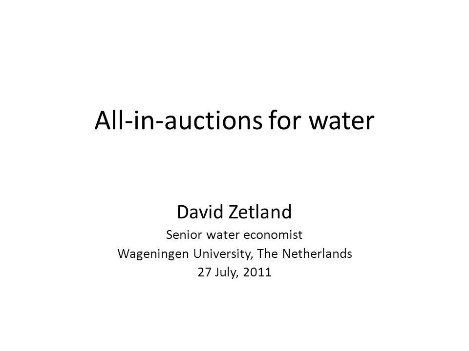 All-in-auctions for water David Zetland Senior water economist Wageningen University, The Netherlands 27 July, 2011