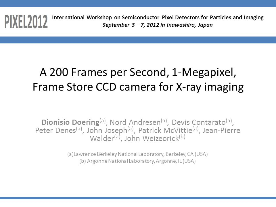 A 200 Frames per Second, 1-Megapixel, Frame Store CCD camera for X-ray imaging Dionisio Doering (a), Nord Andresen (a), Devis Contarato (a), Peter Denes (a), John Joseph (a), Patrick McVittie (a), Jean-Pierre Walder (a), John Weizeorick (b) (a)Lawrence Berkeley National Laboratory, Berkeley, CA (USA) (b) Argonne National Laboratory, Argonne, IL (USA) International Workshop on Semiconductor Pixel Detectors for Particles and Imaging September 3 – 7, 2012 in Inawashiro, Japan