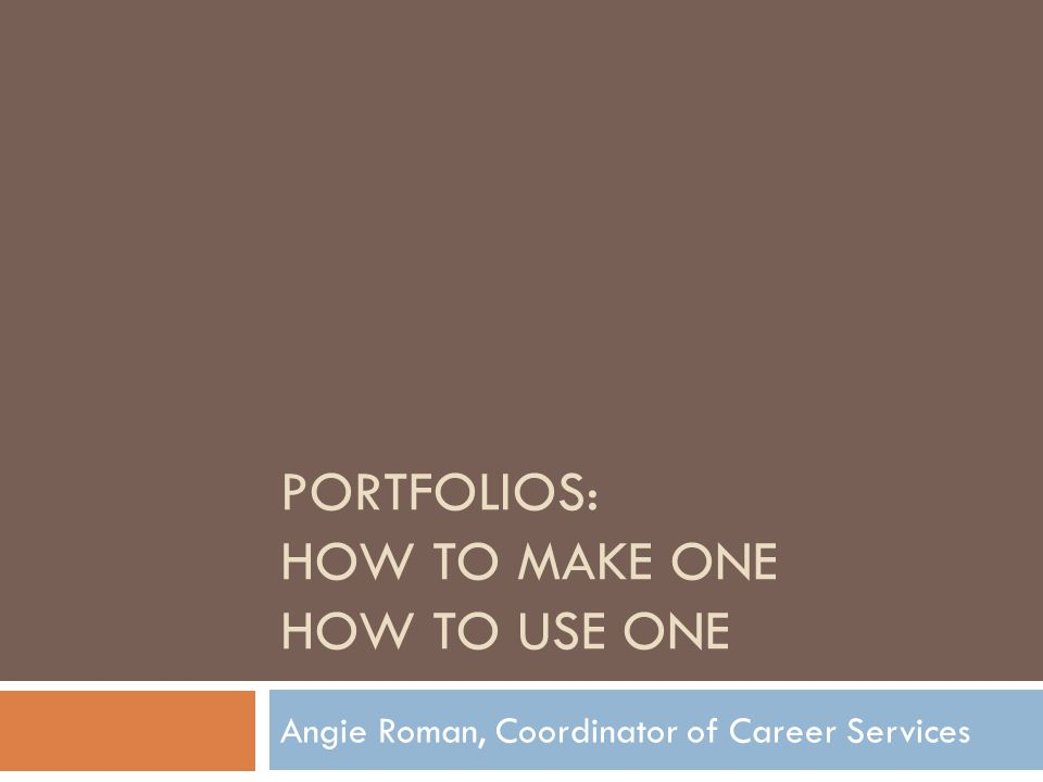 PORTFOLIOS: HOW TO MAKE ONE HOW TO USE ONE Angie Roman, Coordinator of Career Services