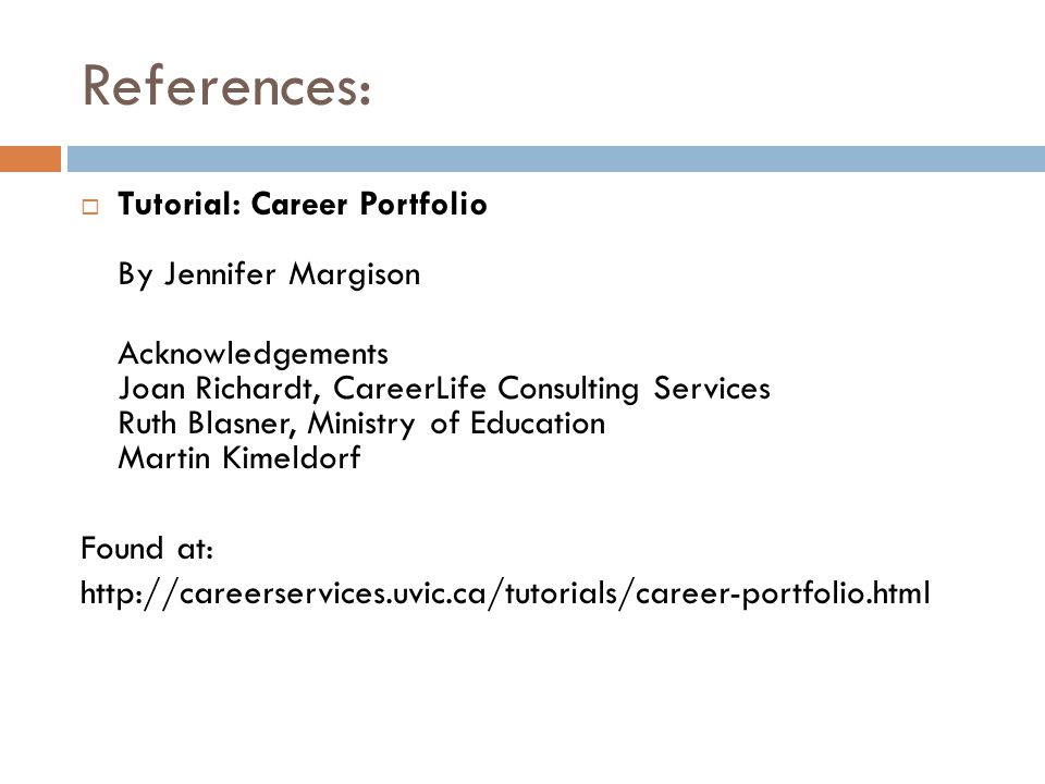 References:  Tutorial: Career Portfolio By Jennifer Margison Acknowledgements Joan Richardt, CareerLife Consulting Services Ruth Blasner, Ministry of Education Martin Kimeldorf Found at: http://careerservices.uvic.ca/tutorials/career-portfolio.html