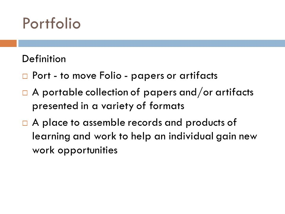 Portfolio Definition  Port - to move Folio - papers or artifacts  A portable collection of papers and/or artifacts presented in a variety of formats  A place to assemble records and products of learning and work to help an individual gain new work opportunities