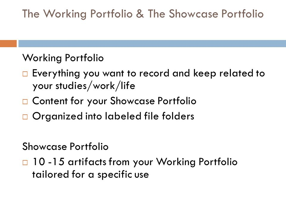 The Working Portfolio & The Showcase Portfolio Working Portfolio  Everything you want to record and keep related to your studies/work/life  Content for your Showcase Portfolio  Organized into labeled file folders Showcase Portfolio  10 -15 artifacts from your Working Portfolio tailored for a specific use