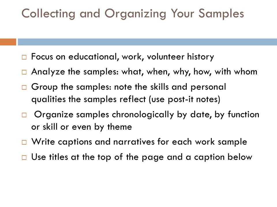Collecting and Organizing Your Samples  Focus on educational, work, volunteer history  Analyze the samples: what, when, why, how, with whom  Group the samples: note the skills and personal qualities the samples reflect (use post-it notes)  Organize samples chronologically by date, by function or skill or even by theme  Write captions and narratives for each work sample  Use titles at the top of the page and a caption below