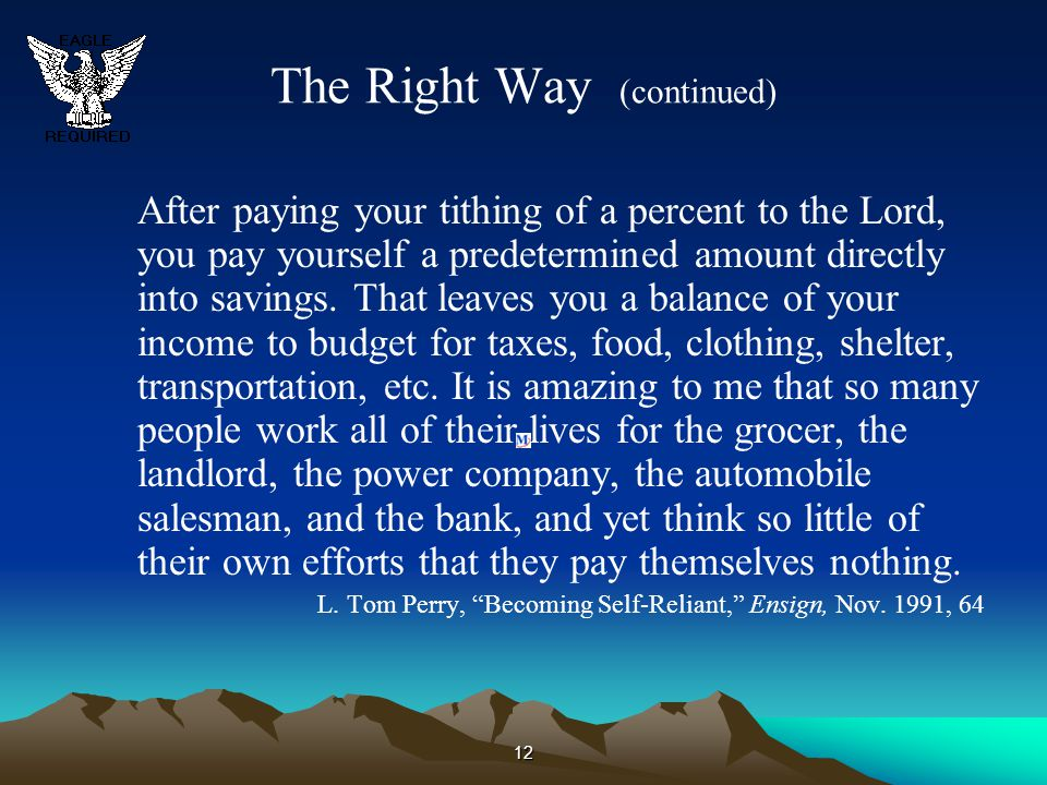 12 The Right Way (continued) After paying your tithing of a percent to the Lord, you pay yourself a predetermined amount directly into savings. That l