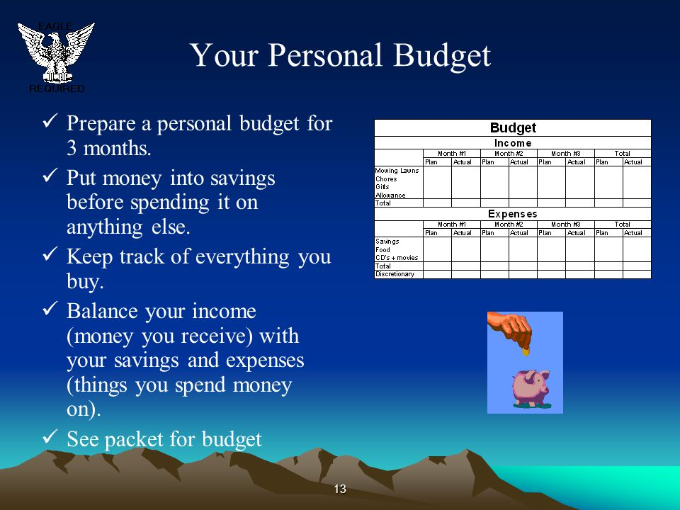 13 Your Personal Budget Prepare a personal budget for 3 months. Put money into savings before spending it on anything else. Keep track of everything y