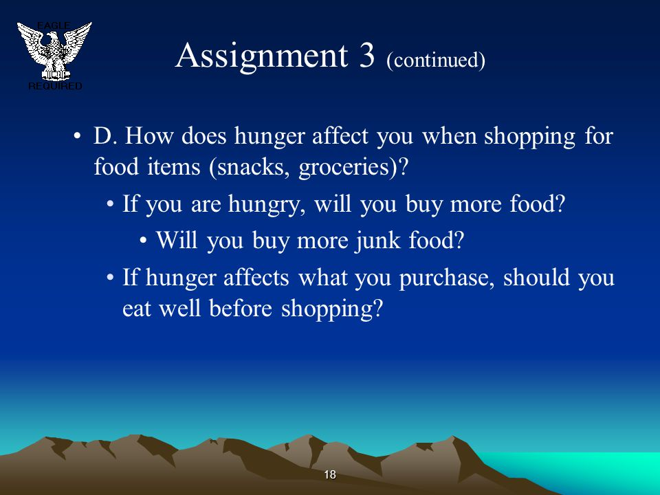18 Assignment 3 (continued) D. How does hunger affect you when shopping for food items (snacks, groceries)? If you are hungry, will you buy more food?