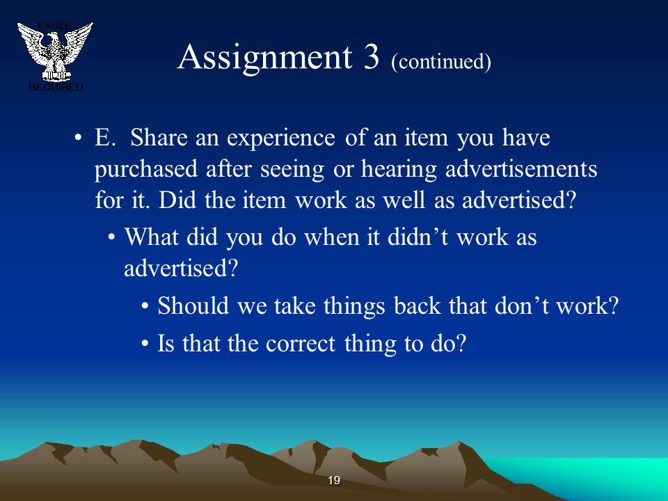 19 Assignment 3 (continued) E. Share an experience of an item you have purchased after seeing or hearing advertisements for it. Did the item work as w
