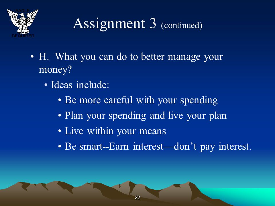 22 Assignment 3 (continued) H. What you can do to better manage your money? Ideas include: Be more careful with your spending Plan your spending and l