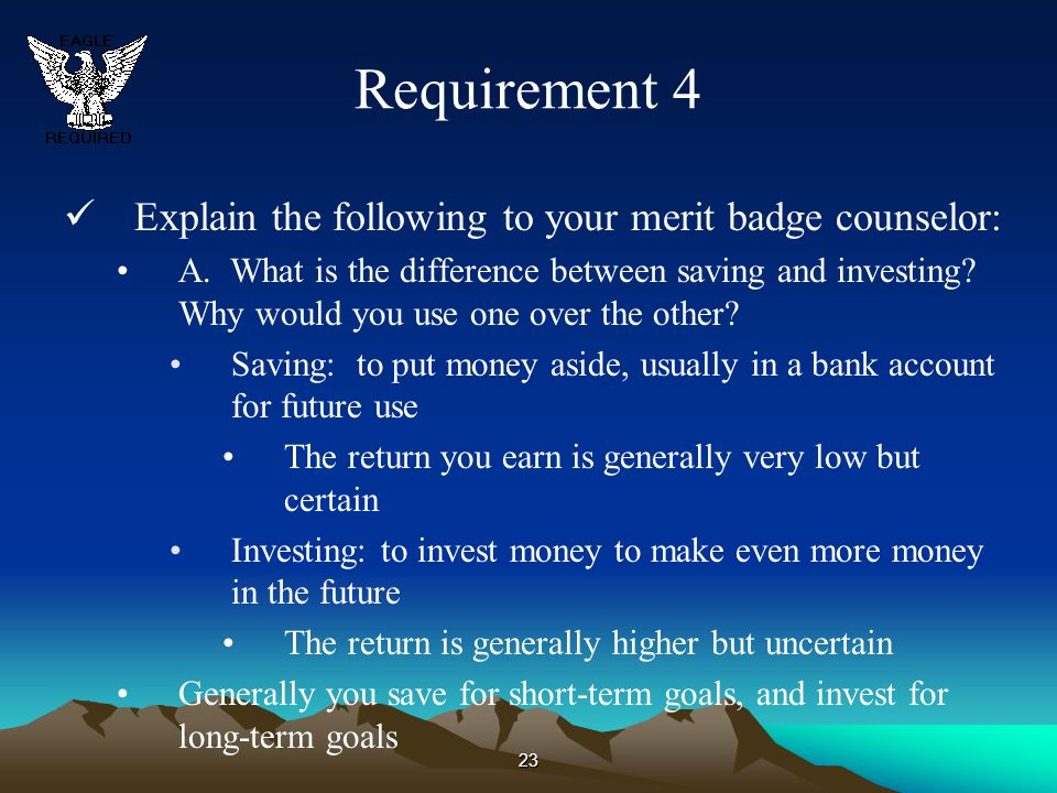 23 Requirement 4 Explain the following to your merit badge counselor: A. What is the difference between saving and investing? Why would you use one ov