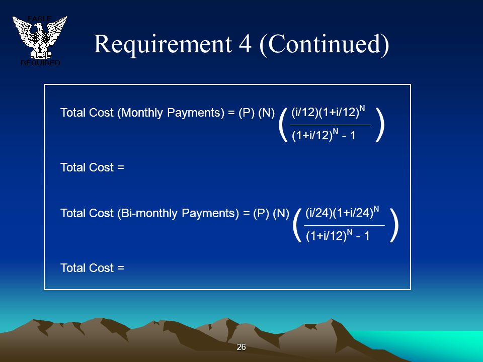 Requirement 4 (Continued) 26 Total Cost (Monthly Payments) = (P) (N) ( (i/12)(1+i/12) N (1+i/12) N - 1 ) Total Cost = Total Cost (Bi-monthly Payments)