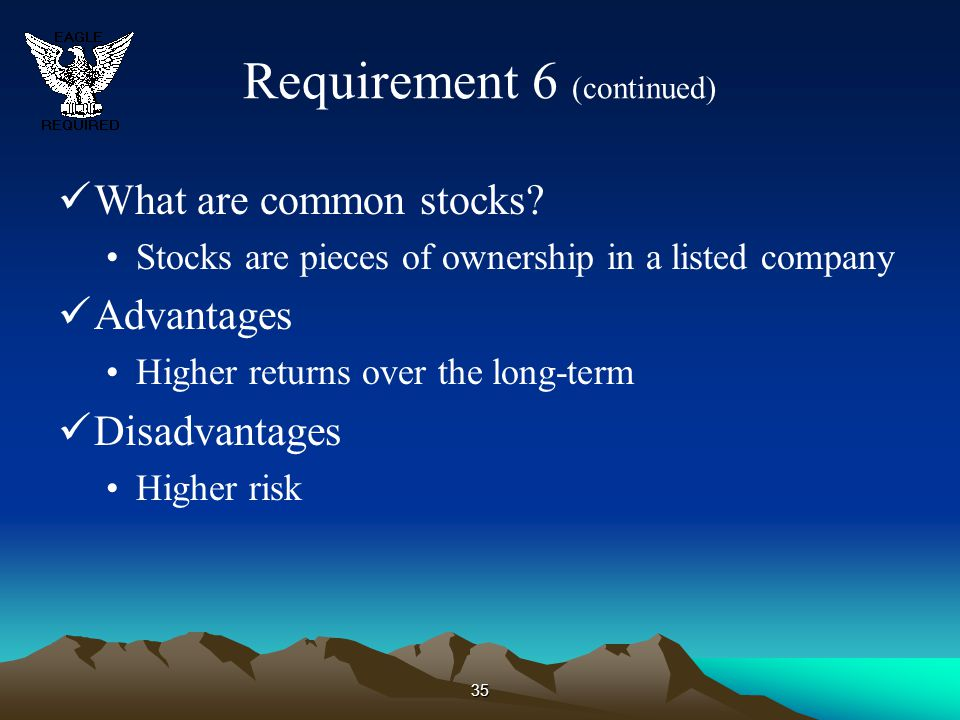 35 Requirement 6 (continued) What are common stocks? Stocks are pieces of ownership in a listed company Advantages Higher returns over the long-term D
