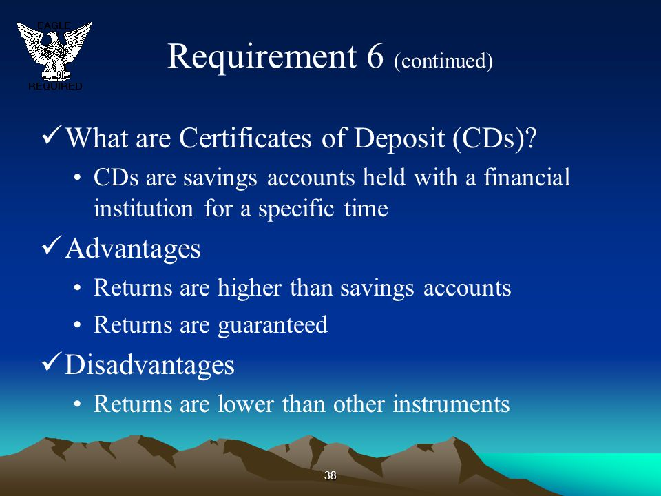 38 Requirement 6 (continued) What are Certificates of Deposit (CDs)? CDs are savings accounts held with a financial institution for a specific time Ad
