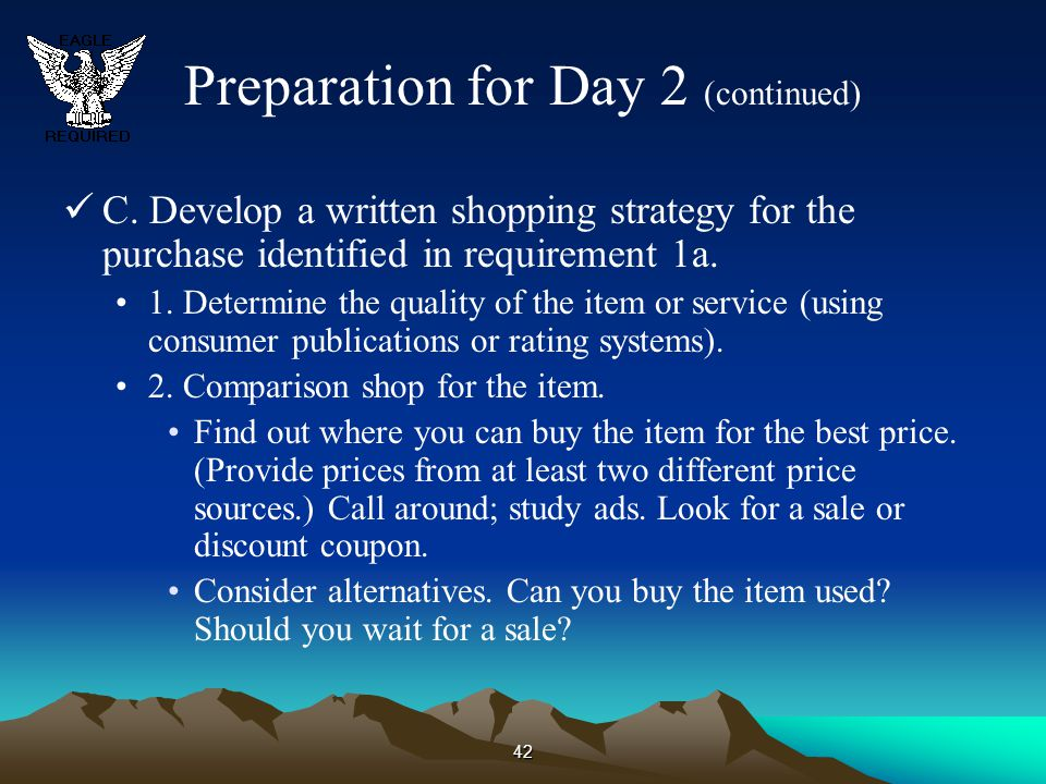 42 Preparation for Day 2 (continued) C. Develop a written shopping strategy for the purchase identified in requirement 1a. 1. Determine the quality of