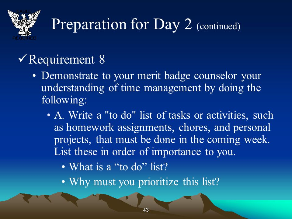 43 Preparation for Day 2 (continued) Requirement 8 Demonstrate to your merit badge counselor your understanding of time management by doing the follow