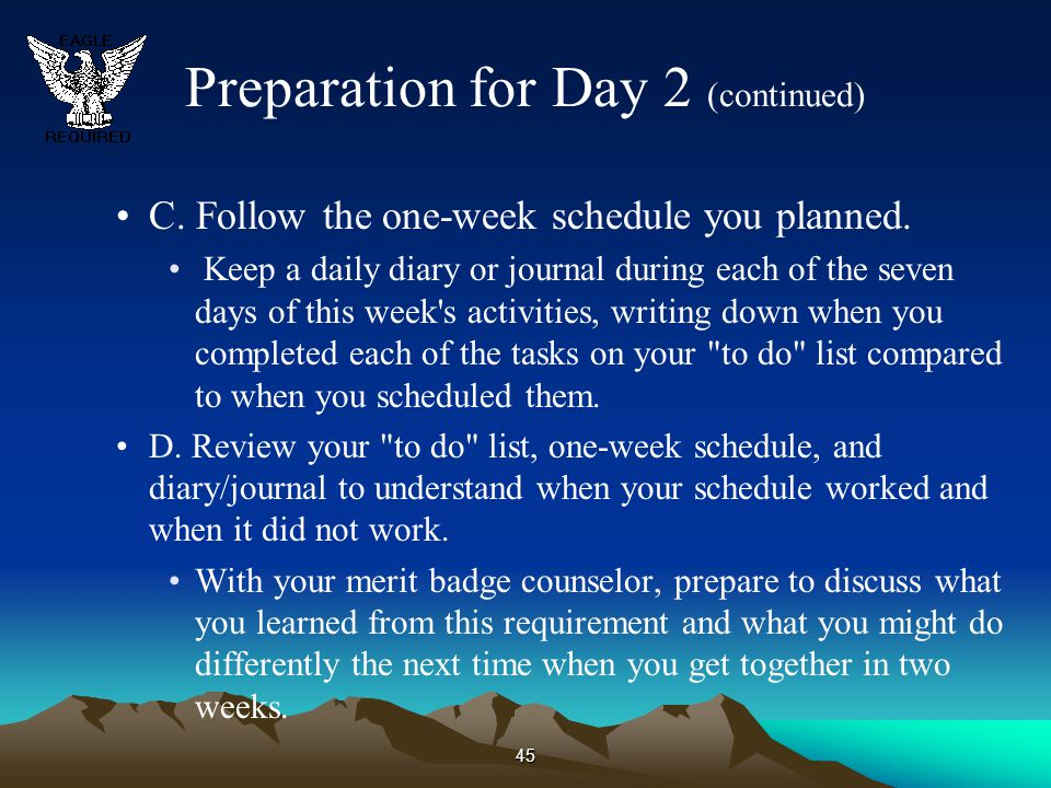 45 Preparation for Day 2 (continued) C. Follow the one-week schedule you planned. Keep a daily diary or journal during each of the seven days of this