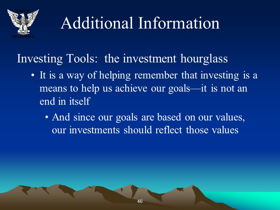 46 Additional Information Investing Tools: the investment hourglass It is a way of helping remember that investing is a means to help us achieve our g