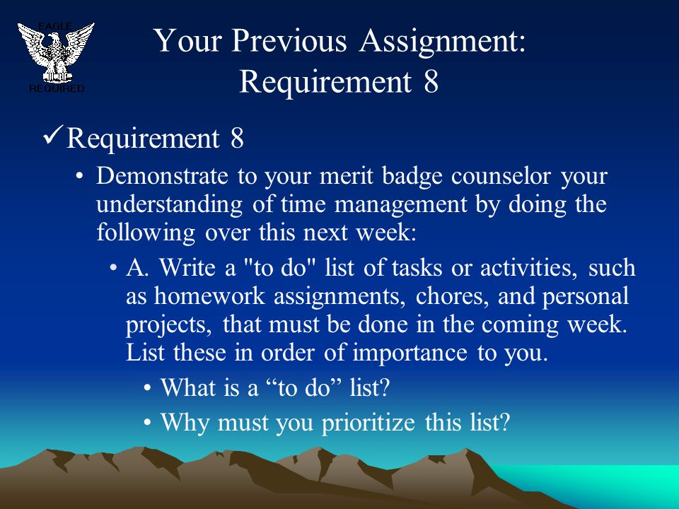 Your Previous Assignment: Requirement 8 Requirement 8 Demonstrate to your merit badge counselor your understanding of time management by doing the fol