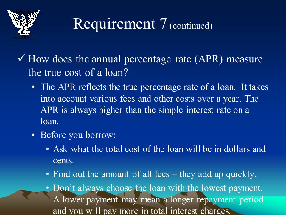Requirement 7 (continued) How does the annual percentage rate (APR) measure the true cost of a loan? The APR reflects the true percentage rate of a lo