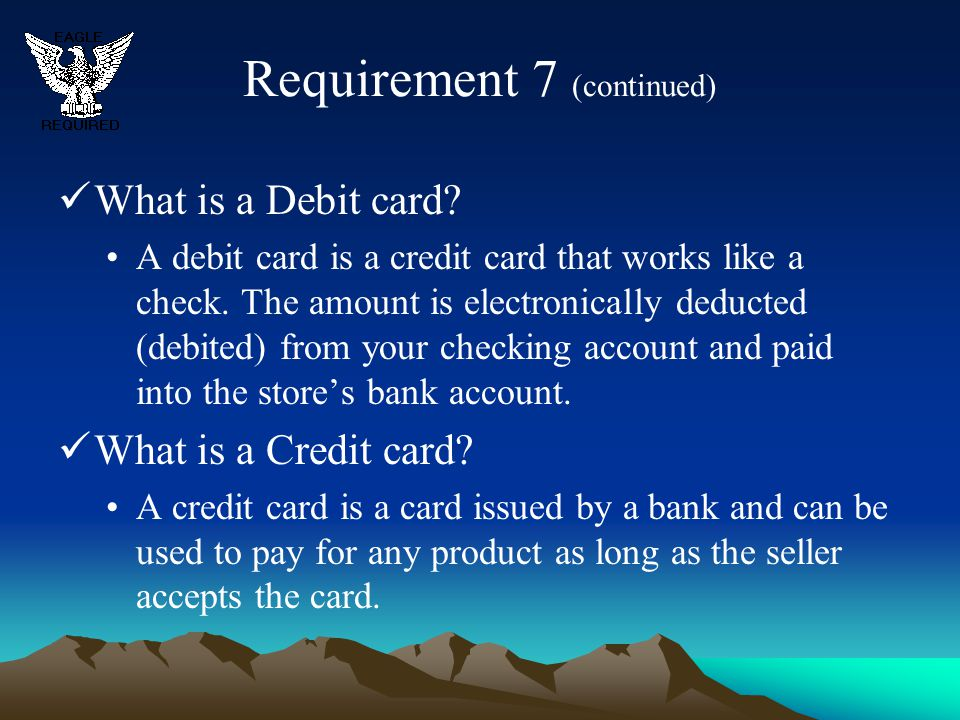 Requirement 7 (continued) What is a Debit card? A debit card is a credit card that works like a check. The amount is electronically deducted (debited)