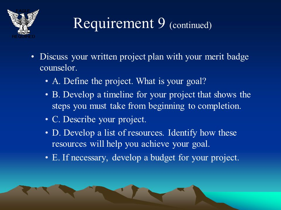 Requirement 9 (continued) Discuss your written project plan with your merit badge counselor. A. Define the project. What is your goal? B. Develop a ti
