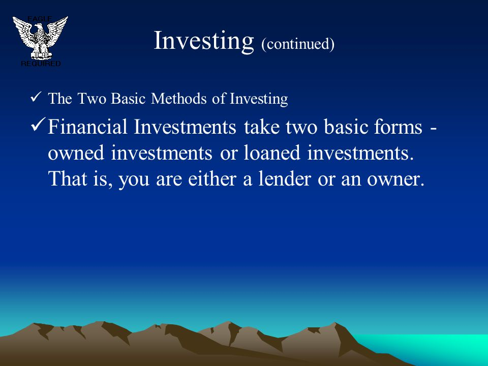 Investing (continued) The Two Basic Methods of Investing Financial Investments take two basic forms - owned investments or loaned investments. That is