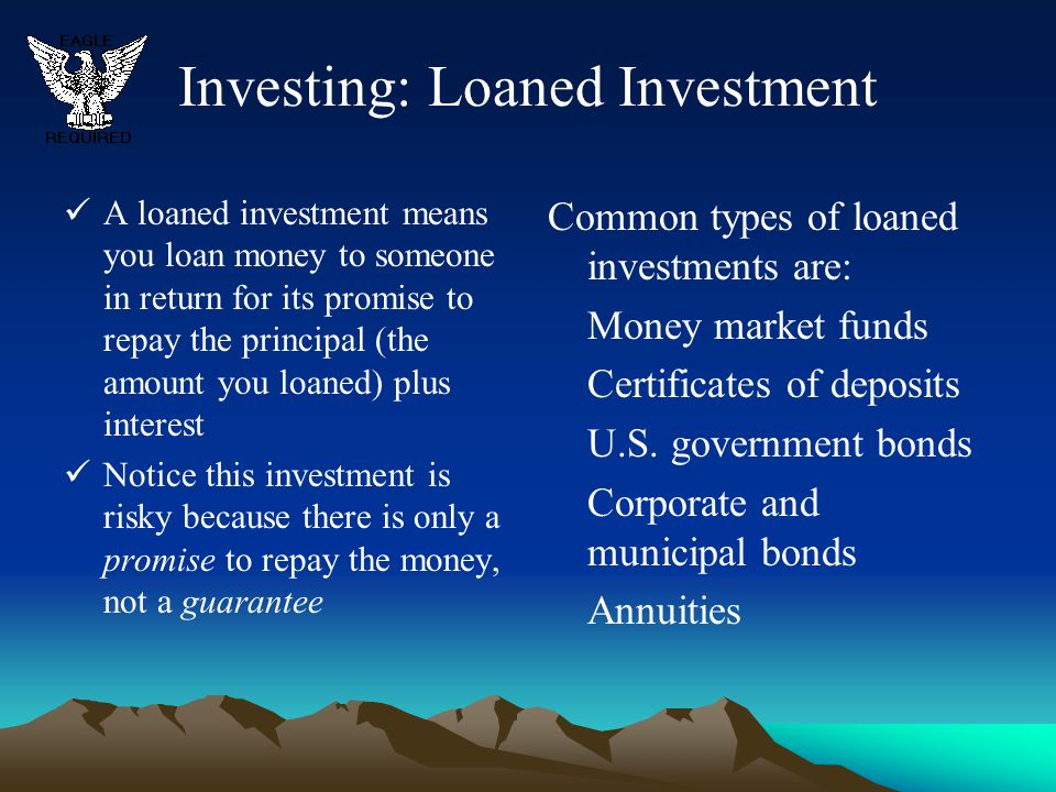 Investing: Loaned Investment A loaned investment means you loan money to someone in return for its promise to repay the principal (the amount you loan
