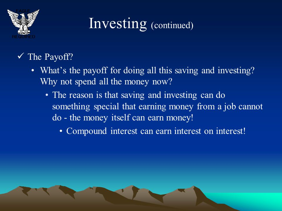 Investing (continued) The Payoff? What's the payoff for doing all this saving and investing? Why not spend all the money now? The reason is that savin
