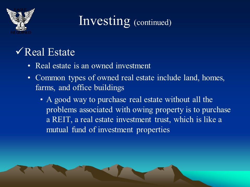 Investing (continued) Real Estate Real estate is an owned investment Common types of owned real estate include land, homes, farms, and office building