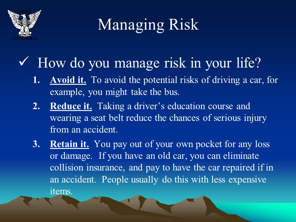 Managing Risk How do you manage risk in your life? 1.Avoid it. To avoid the potential risks of driving a car, for example, you might take the bus. 2.R