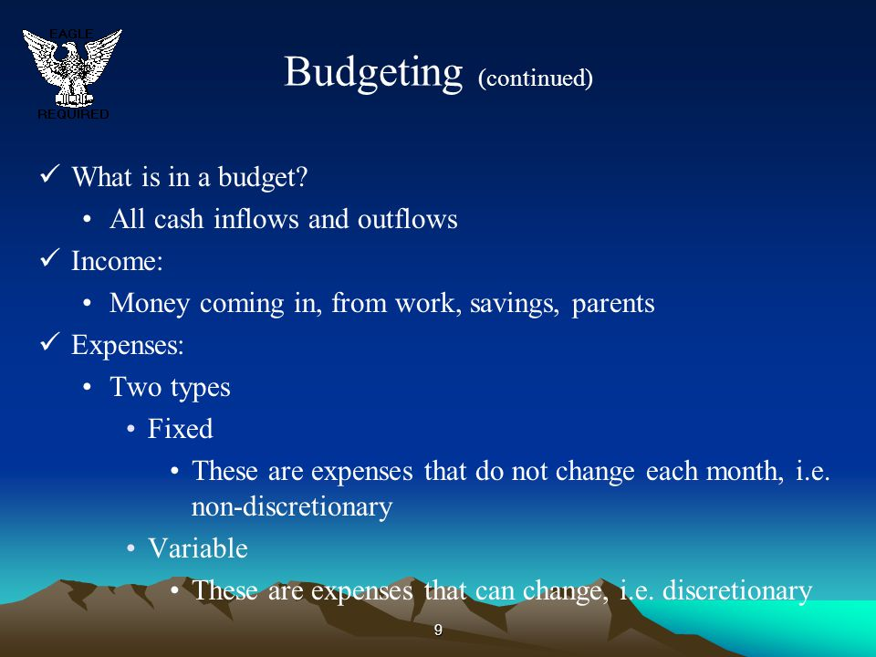 9 Budgeting (continued) What is in a budget? All cash inflows and outflows Income: Money coming in, from work, savings, parents Expenses: Two types Fi