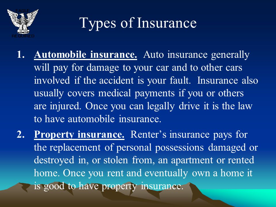 Types of Insurance 1.Automobile insurance. Auto insurance generally will pay for damage to your car and to other cars involved if the accident is your