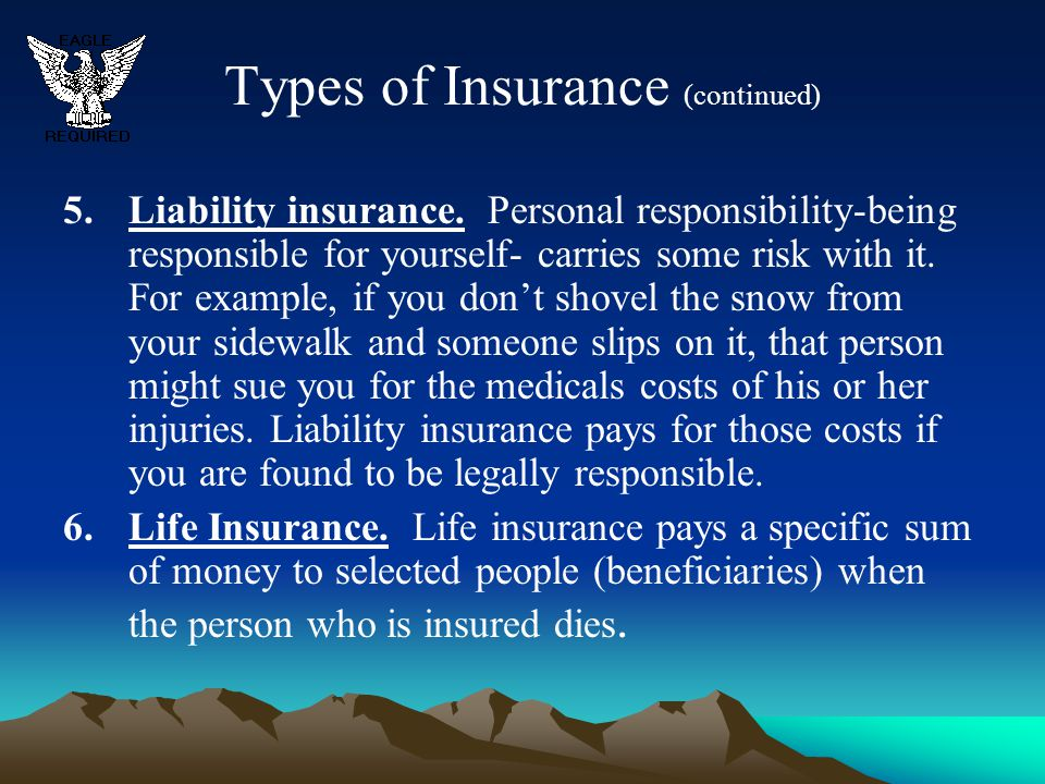 Types of Insurance (continued) 5.Liability insurance. Personal responsibility-being responsible for yourself- carries some risk with it. For example,