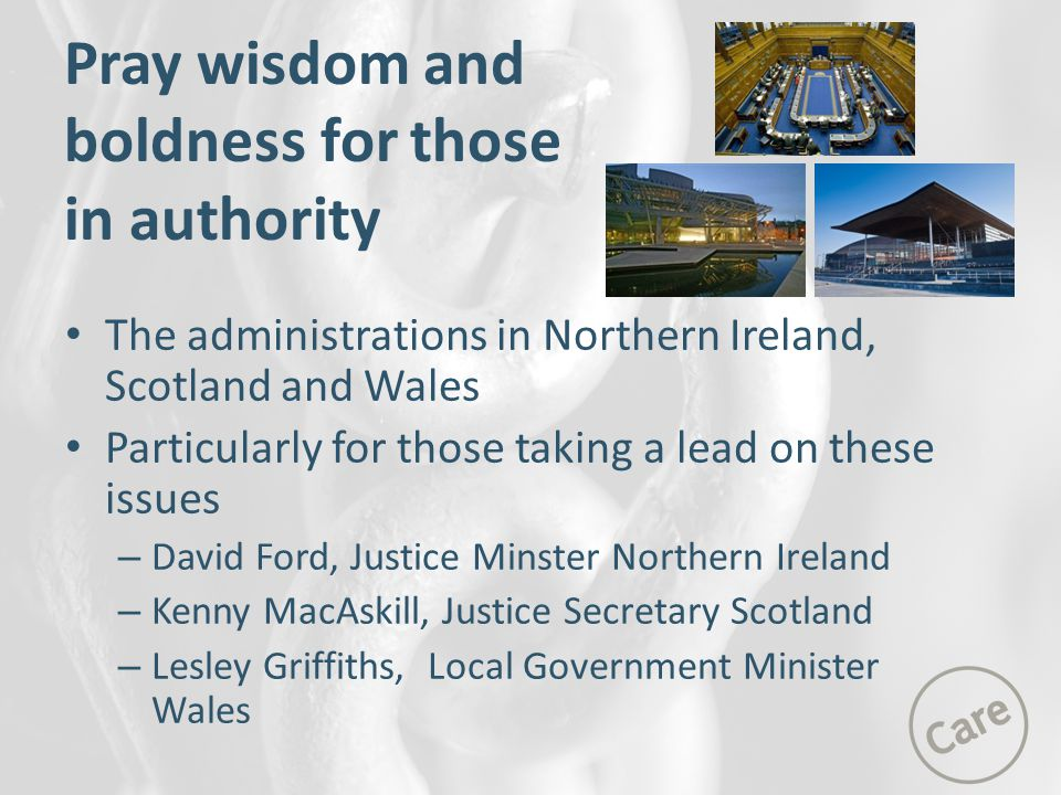 The administrations in Northern Ireland, Scotland and Wales Particularly for those taking a lead on these issues – David Ford, Justice Minster Northern Ireland – Kenny MacAskill, Justice Secretary Scotland – Lesley Griffiths, Local Government Minister Wales Pray wisdom and boldness for those in authority