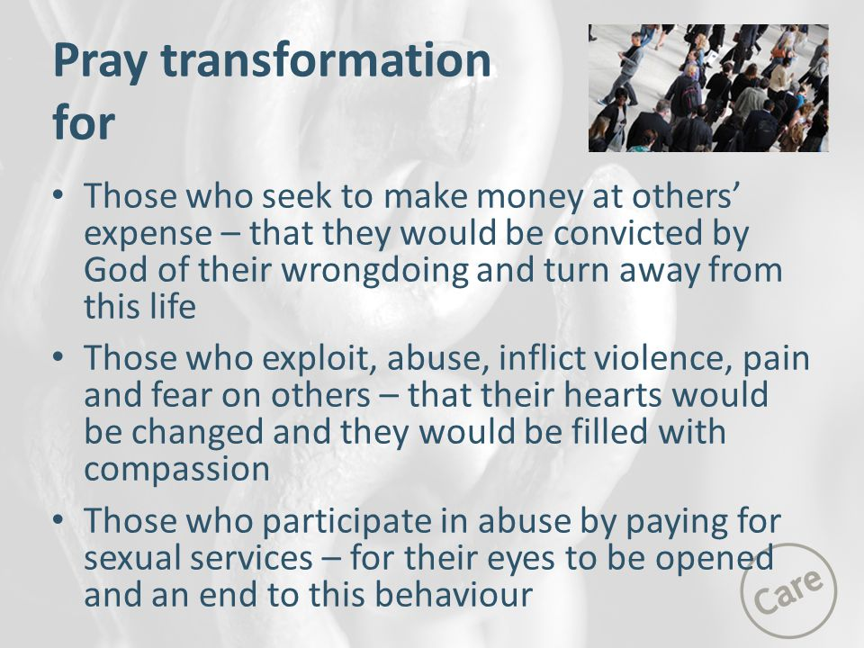 Pray transformation for Those who seek to make money at others' expense – that they would be convicted by God of their wrongdoing and turn away from this life Those who exploit, abuse, inflict violence, pain and fear on others – that their hearts would be changed and they would be filled with compassion Those who participate in abuse by paying for sexual services – for their eyes to be opened and an end to this behaviour