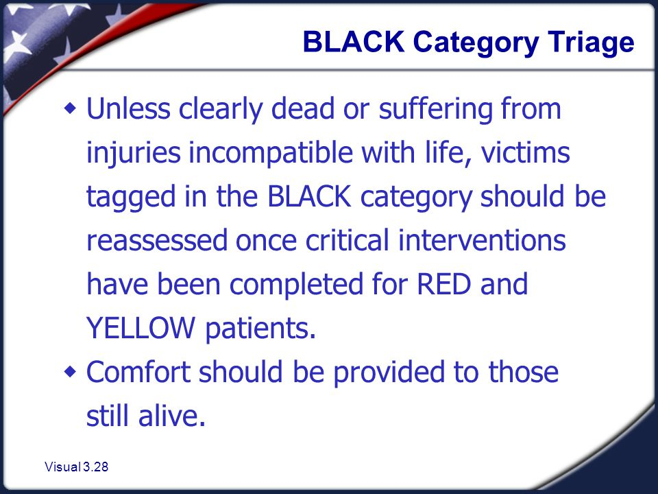 Visual 3.28 BLACK Category Triage  Unless clearly dead or suffering from injuries incompatible with life, victims tagged in the BLACK category should be reassessed once critical interventions have been completed for RED and YELLOW patients.