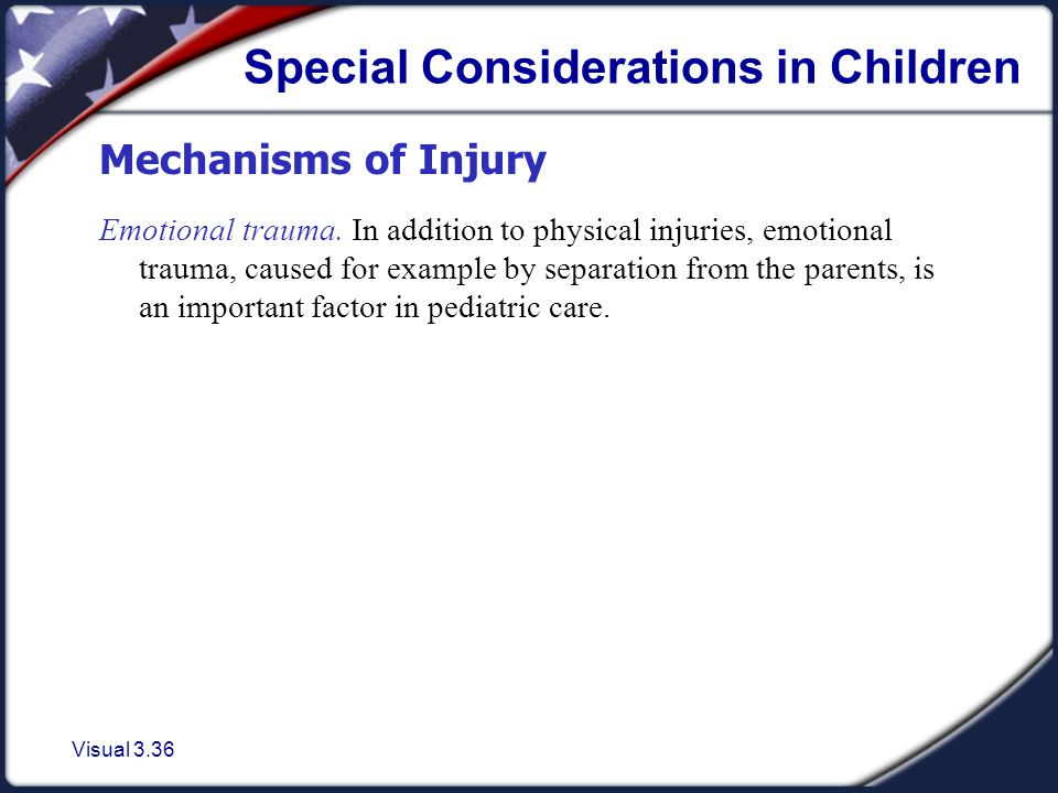 Visual 3.36 Special Considerations in Children Mechanisms of Injury Emotional trauma.