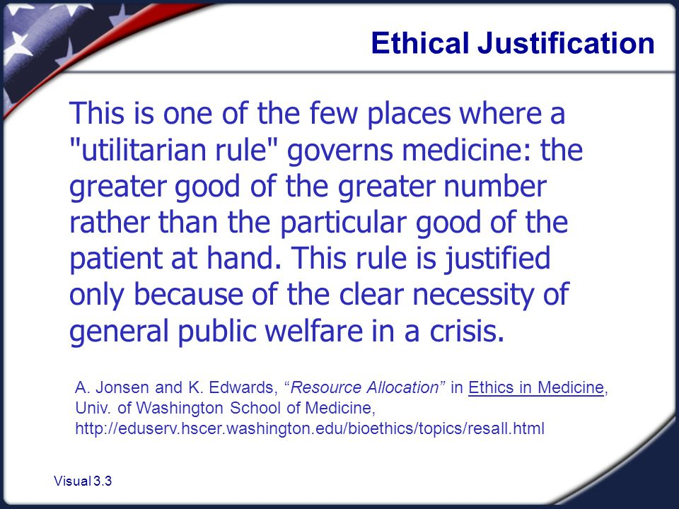 Visual 3.3 Ethical Justification This is one of the few places where a utilitarian rule governs medicine: the greater good of the greater number rather than the particular good of the patient at hand.