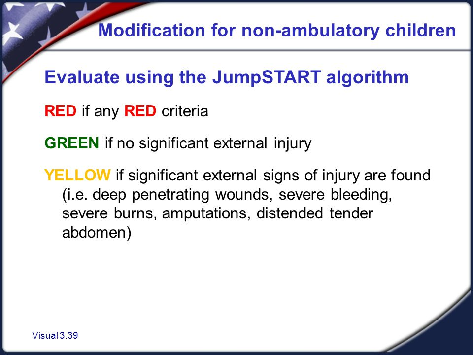 Visual 3.39 Modification for non-ambulatory children Evaluate using the JumpSTART algorithm RED if any RED criteria GREEN if no significant external injury YELLOW if significant external signs of injury are found (i.e.