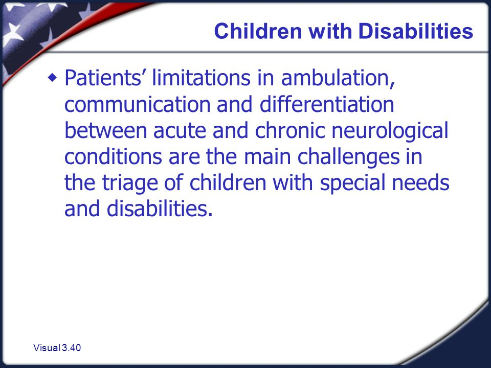 Visual 3.40 Children with Disabilities  Patients' limitations in ambulation, communication and differentiation between acute and chronic neurological conditions are the main challenges in the triage of children with special needs and disabilities.
