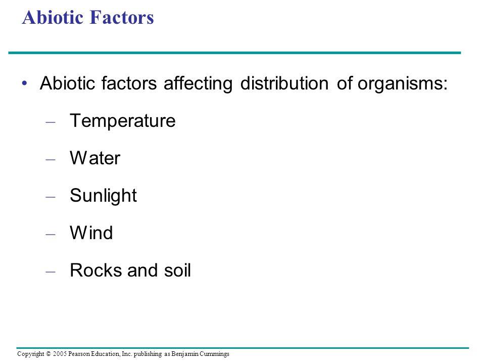 Copyright © 2005 Pearson Education, Inc. publishing as Benjamin Cummings Abiotic Factors Abiotic factors affecting distribution of organisms: – Temper