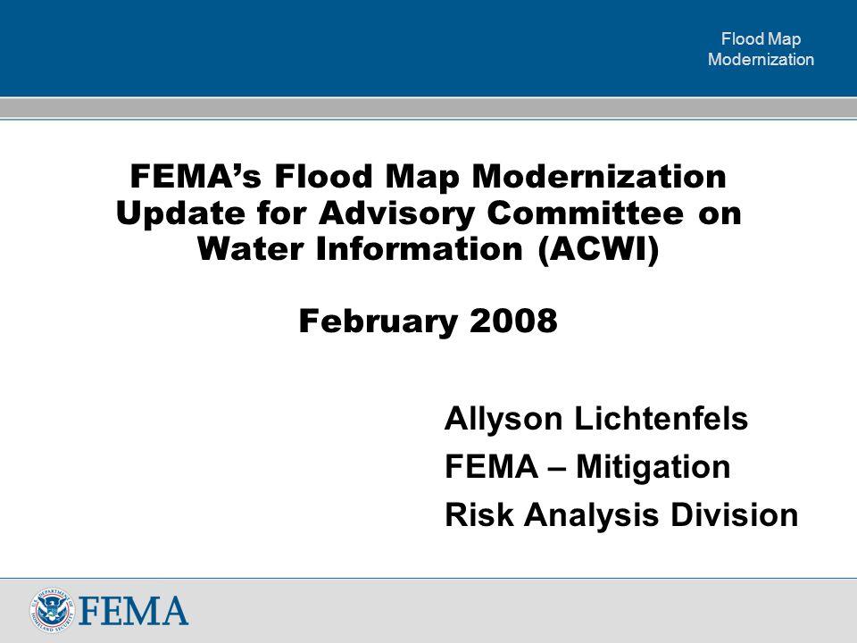 Flood Map Modernization FEMA's Flood Map Modernization Update for Advisory Committee on Water Information (ACWI) February 2008 Allyson Lichtenfels FEMA – Mitigation Risk Analysis Division