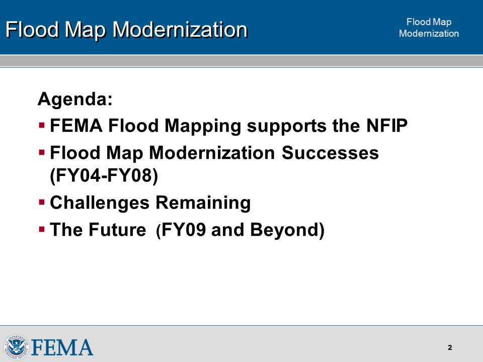Flood Map Modernization 2 Agenda:  FEMA Flood Mapping supports the NFIP  Flood Map Modernization Successes (FY04-FY08)  Challenges Remaining  The Future ( FY09 and Beyond) Flood Map Modernization