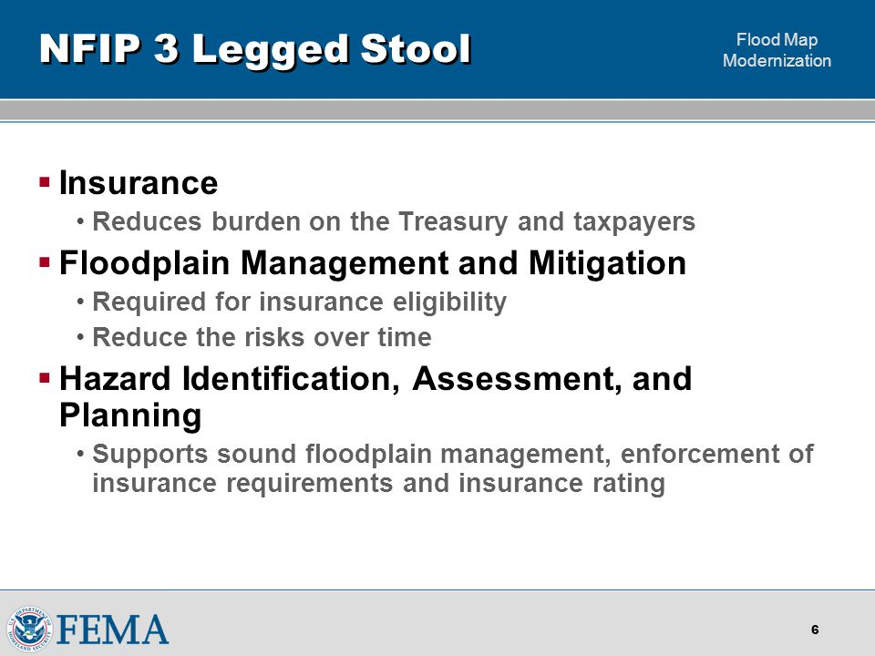 Flood Map Modernization 6 NFIP 3 Legged Stool  Insurance Reduces burden on the Treasury and taxpayers  Floodplain Management and Mitigation Required for insurance eligibility Reduce the risks over time  Hazard Identification, Assessment, and Planning Supports sound floodplain management, enforcement of insurance requirements and insurance rating