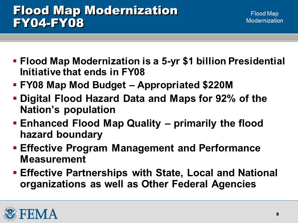 Flood Map Modernization 8 Flood Map Modernization FY04-FY08  Flood Map Modernization is a 5-yr $1 billion Presidential Initiative that ends in FY08  FY08 Map Mod Budget – Appropriated $220M  Digital Flood Hazard Data and Maps for 92% of the Nation's population  Enhanced Flood Map Quality – primarily the flood hazard boundary  Effective Program Management and Performance Measurement  Effective Partnerships with State, Local and National organizations as well as Other Federal Agencies