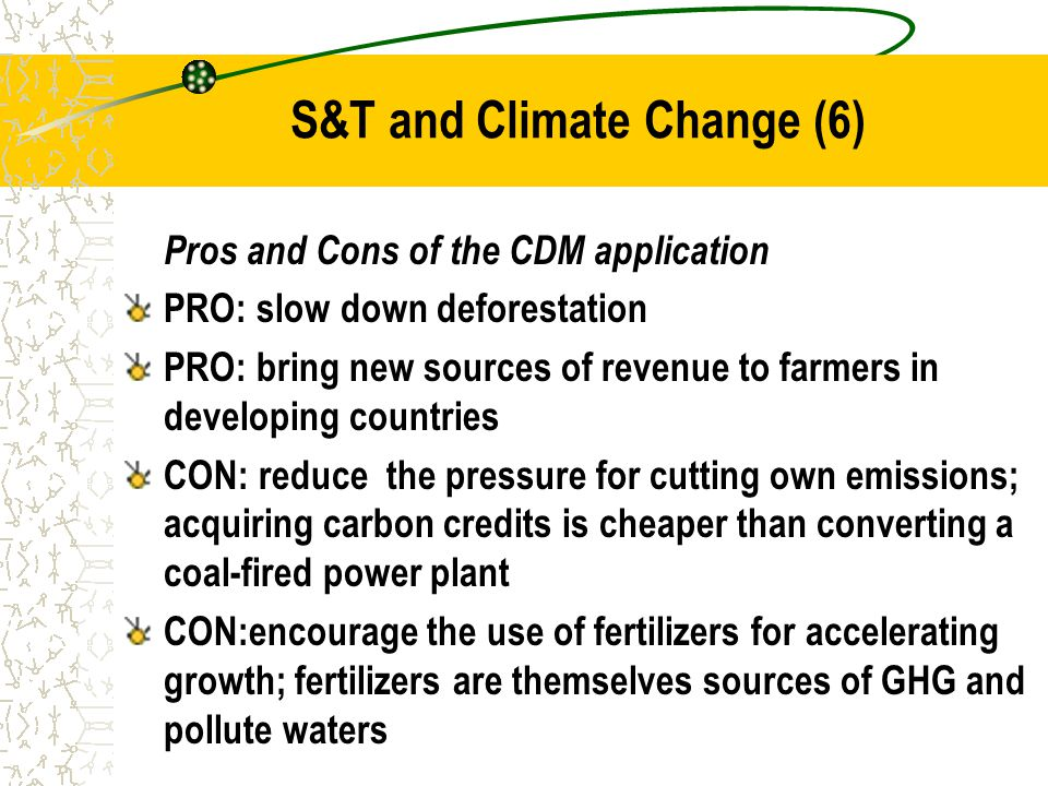 S&T and Climate Change (6) Pros and Cons of the CDM application PRO: slow down deforestation PRO: bring new sources of revenue to farmers in developing countries CON: reduce the pressure for cutting own emissions; acquiring carbon credits is cheaper than converting a coal-fired power plant CON:encourage the use of fertilizers for accelerating growth; fertilizers are themselves sources of GHG and pollute waters