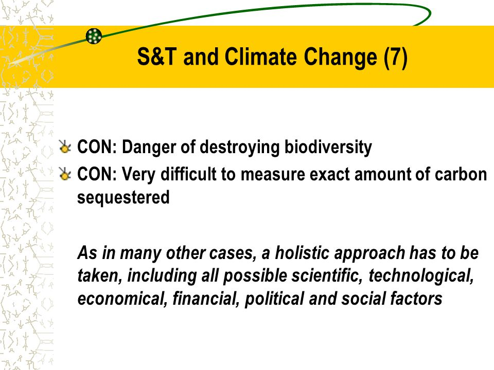 S&T and Climate Change (7) CON: Danger of destroying biodiversity CON: Very difficult to measure exact amount of carbon sequestered As in many other cases, a holistic approach has to be taken, including all possible scientific, technological, economical, financial, political and social factors