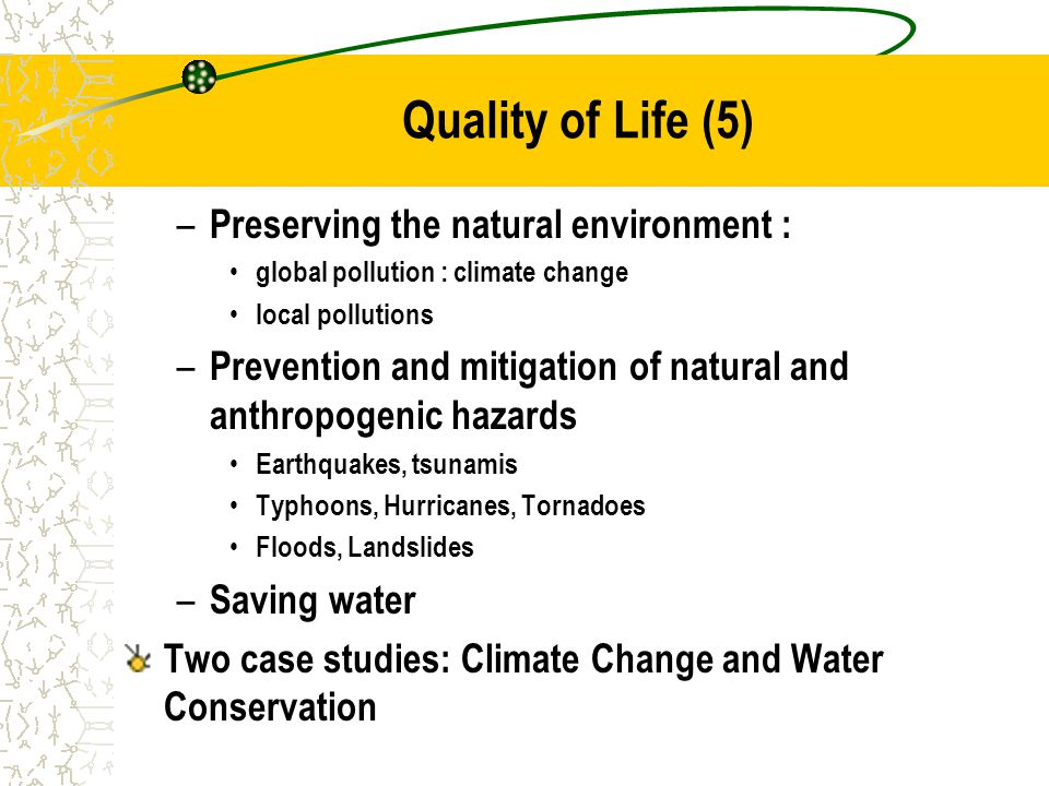 Quality of Life (5) – Preserving the natural environment : global pollution : climate change local pollutions – Prevention and mitigation of natural and anthropogenic hazards Earthquakes, tsunamis Typhoons, Hurricanes, Tornadoes Floods, Landslides – Saving water Two case studies: Climate Change and Water Conservation